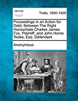 Proceedings in an Action for Debt, Between the Right Honourbale Charles James Fox, Plaintiff, and John Horne Tooke, Esq. Defendant