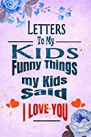 Funny Things my Kids Said A parent's Journal of Memorable sayings from their children: Cute Keepsake Journal to Preserve All The Memorable Things Your Children Said letters to my kids design