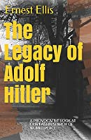 The Legacy of Adolf Hitler: A provocative look at our past in search of world peace