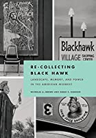 Re-Collecting Black Hawk: Landscape, Memory, and Power in the American Midwest (Culture, Politics, and the Built Environment)