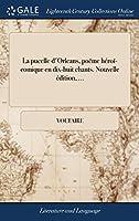 La Pucelle d'Orleans, Poëme Héroï-Comique En Dix-Huit Chants. Nouvelle Édition, ...