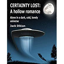 Certainty Lost: A hollow romance: Alone in a dark, cold, lonely  universe