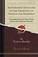Açvaghosha's Discourse on the Awakening of Faith in the Mahâyâna: Translated for the First Time from the Chinese Version (Classic Reprint)