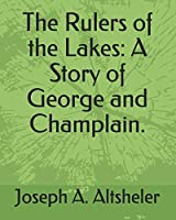 The Rulers of the Lakes: A Story of George and Champlain.