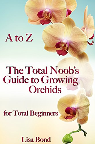 A to Z The Total Noob's Guide to Growing Orchids for Total Beginners (English Edition)