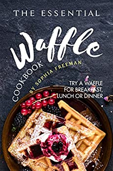 The Essential Waffle Cookbook: Try A Waffle for Breakfast, Lunch or Dinner by [Freeman, Sophia]