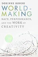Worldmaking: Race, Performance, and the Work of Creativity