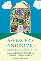 Asperger's Syndrome--That Explains Everything: Strategies for Education, Life and Just About Everything Else
