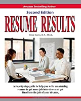 Resume Results - Second Edition: A step-by-step guide to help you write an amazing resume to get more job interviews and get hired into the job of your dreams.