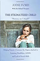 The Stigmatized Child: Mommy, Am I Stupid?: Heping Parents Overcome the Stigma Attached to Learning Disabilities, Adhd, and Lack of Social Skills
