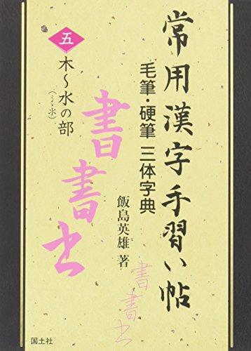 常用漢字手習い帖 毛筆・硬筆三体字典〈5〉木~水の部