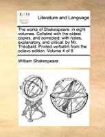 The Works of Shakespeare: In Eight Volumes. Collated with the Oldest Copies, and Corrected; With Notes, Explanatory, and Critical: By Mr. Theobald. Printed Verbatim from the Octavo Edition. Volume 4 of 8