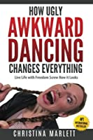How Ugly Awkward Dancing Changes Everything: Live Life With Freedom. Screw How It Looks