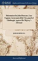 Information for John Porteous, Late Captain-Lieutenant of the City-Guard of Edinburgh; Against His Majesty's Advocate