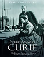 Pierre and Marie Curie: The Lives and Careers of the Science's Most Groundbreaking Couple