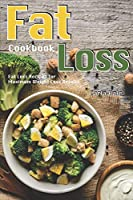 Fat Loss Cookbook: Fat Loss Recipes for Maximum Weight Loss Results