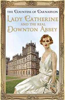 Lady Catherine and the Real Downton Abbey by [The Countess Of Carnarvon]