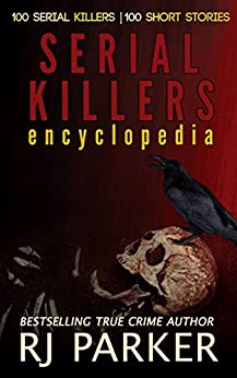 Serial Killers Encyclopedia : The Encyclopedia of Serial Killers from A to Z (True Crime Murder & Mayhem) by [Parker Ph.D, RJ, Slate,JJ]