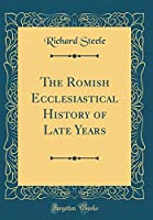 The Romish Ecclesiastical History of Late Years (Classic Reprint)
