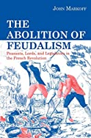 The Abolition Of Feudalism: Peasants, Lords, And Legislators In The French Revolution