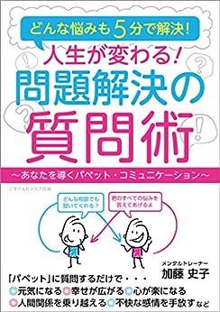 [加藤 史子]のどんな悩みも5分で解決! 人生が変わる! 問題解決の質問術 ~あなたを導くパペット・コミュニケーション~