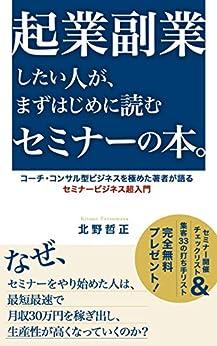 [北野哲正]の起業副業したい人が まずはじめに読むセミナーの本: コーチ・コンサル型ビジネスを極めた著者が語る セミナービジネス超入門