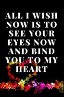 All I Wish Now is to See Your Eyes Now And Bind You To My Heart: Notebook 120 pages (gift for him and her):anniversary Gifts for Girl and Men=Love and Romance gift :Valentine s day gifts Romantic Gift