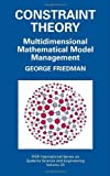 Constraint Theory: Multidimensional Mathematical Model Management: 23 (IFSR International Series in Systems Science and Systems Engineering)