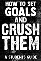 How To Set Goals And Crush Them A Students Guide: The Ultimate Step By Step Guide for Students on how to Set Goals and Achieve Personal Success!