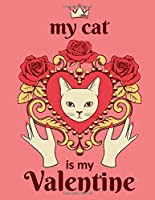 My Cat Is My Valentine: Funny Valentine's Day Gift Notebook, Journal, Diary, Blank Lined Pages Gift Idea For Him and Her, Cat Lovers (Queen Cat Series)