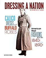 Calico Dresses and Buffalo Robes: American West Fashions from the 1840s to 1890s (Dressing a Nation: The History of U.S. Fashion)