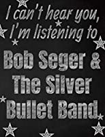 I can't hear you, I'm listening to Bob Seger & The Silver Bullet Band creative writing lined notebook: Promoting band fandom and music creativity through writing…one day at a time