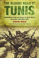 The Bloody Road to Tunis: Destruction of the Axis Forces in North Africa: November 1942-May 1943