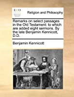 Remarks on Select Passages in the Old Testament: To Which Are Added Eight Sermons. by the Late Benjamin Kennicott, D.D.