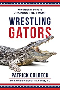 WRESTLING GATORS: An Outsider's Guide to Draining the Swamp by [Colbeck, Patrick]