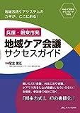 兵庫・朝来市発 地域ケア会議サクセスガイド: 地域包括ケアシステムのカギが、ここにある!
