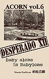 ACORN vol.6 DESPERADOⅩⅡ: Baby alone in Babylone
