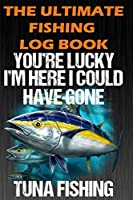 """The Ultimate Fishing Log Book: """"You're Lucky I'm Here I Could Have Gone Tuna Fishing"""" - Notebook For The Serious Fisherman To Record Fishing Trip Experiences"""