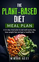 The Plant-based diet meal plan: A 21-Day Meal Plan To Eat Well Every Day, Lose Weight Fast And Get A Healthy Life