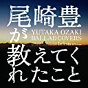 尾崎豊が教えてくれたこと~YUTAKA OZAKI BALLAD COVERS~