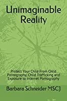 Unimaginable Reality: Protect Your Child From Child Pornography, Child Trafficking and Exposure to Internet Pornography