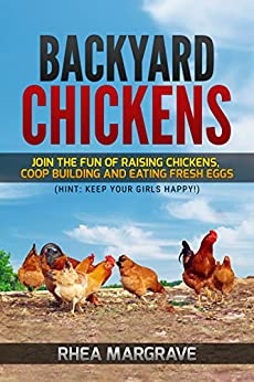 Backyard Chickens: Join the Fun of Raising Chickens, Coop Building and Delicious Fresh Eggs (Hint: Keep Your Girls Happy!) (Chicken Books Book 1) by [Margrave, Rhea]