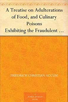 A Treatise on Adulterations of Food, and Culinary Poisons Exhibiting the Fraudulent Sophistications of Bread, Beer, Wine, Spiritous Liquors, Tea, Coffee, ... Other Articles Employed in Domestic Economy by [Accum, Friedrich Christian]