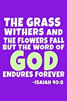 The Grass Withers And The Flowers Fall But The Word Of God Endures Forever - Isaiah 40:8: Blank Lined Journal Notebook:Inspirational Motivational Bible Quote Scripture Christian Gift Gratitude Prayer Journal For Women Men 6x9 | 110 Blank  Pages |