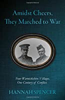 Amidst Cheers, They Marched to War: Four Warwickshire Villages. One Century of Conflict