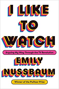 I Like to Watch: Arguing My Way Through the TV Revolution by [Nussbaum, Emily]