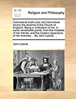 Calvinistical Truths (But Not Calvinistical Errors) the Doctrine of the Church of England. Being a Vindication of Her, in Some Remarkable Points, from the Mistakes of Her Friends, and the Modern Aspersions of Her Enemies, ...by John Liptrott, ...
