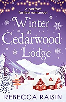 Winter At Cedarwood Lodge: A perfect heartwarming romance for the new year! by [Raisin, Rebecca]