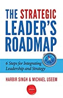 The Strategic Leader's Roadmap: 6 Steps for Integrating Leadership and Strategy