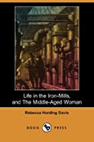 Life in the Iron-Mills, and The Middle-Aged Woman